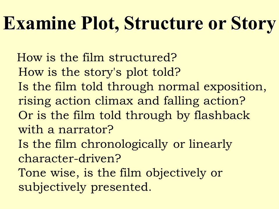How is the film structured? How is the story's plot told? Is the film told through normal exposition, rising action climax and falling action? Or is t
