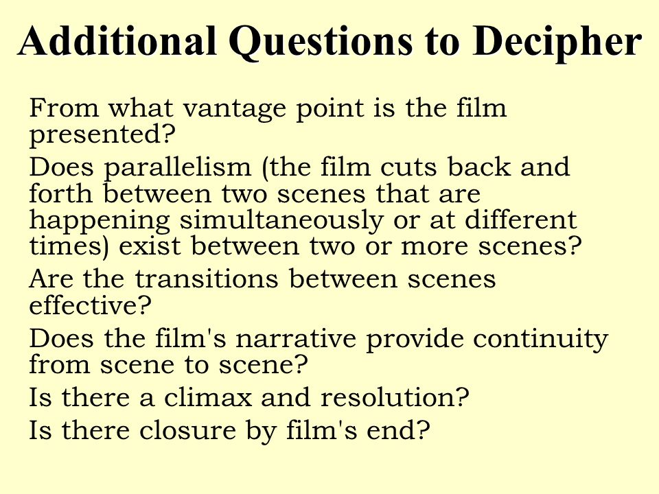 Additional Questions to Decipher From what vantage point is the film presented? Does parallelism (the film cuts back and forth between two scenes that
