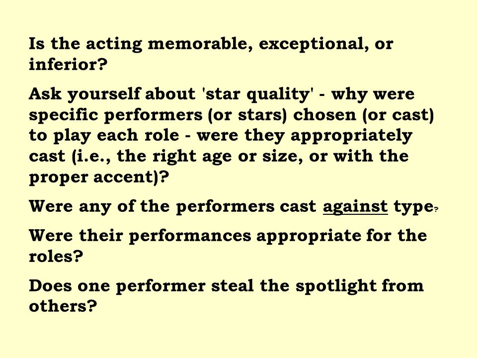 Is the acting memorable, exceptional, or inferior? Ask yourself about 'star quality' - why were specific performers (or stars) chosen (or cast) to pla