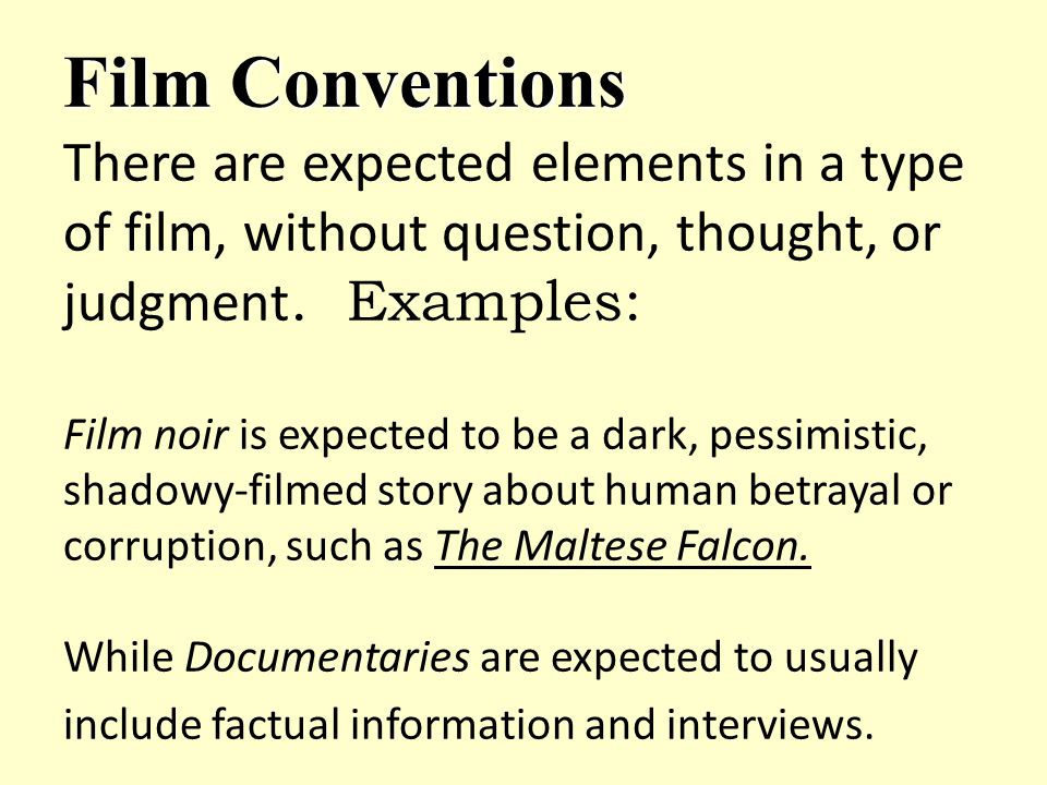 Film Conventions Film Conventions There are expected elements in a type of film, without question, thought, or judgment. Examples: Film noir is expect