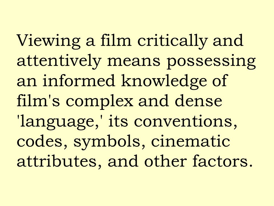 Viewing a film critically and attentively means possessing an informed knowledge of film's complex and dense 'language,' its conventions, codes, symbo