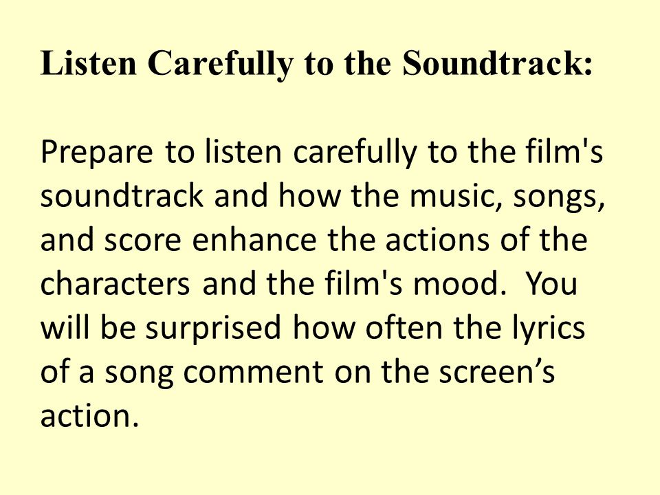 Listen Carefully to the Soundtrack: Prepare to listen carefully to the film's soundtrack and how the music, songs, and score enhance the actions of th