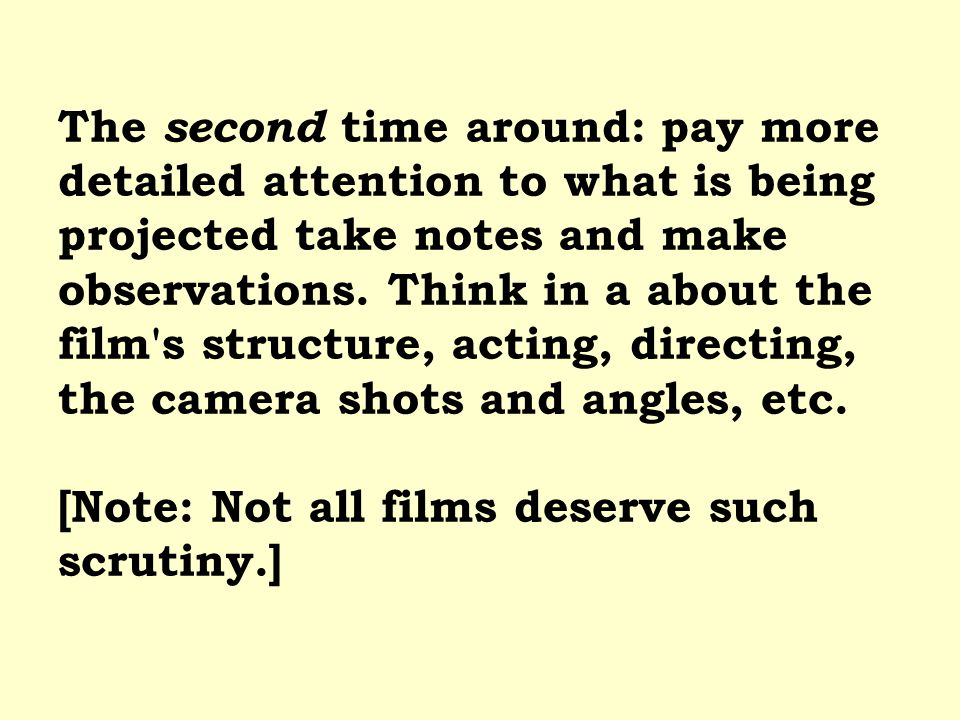 The second time around: pay more detailed attention to what is being projected take notes and make observations. Think in a about the film's structure