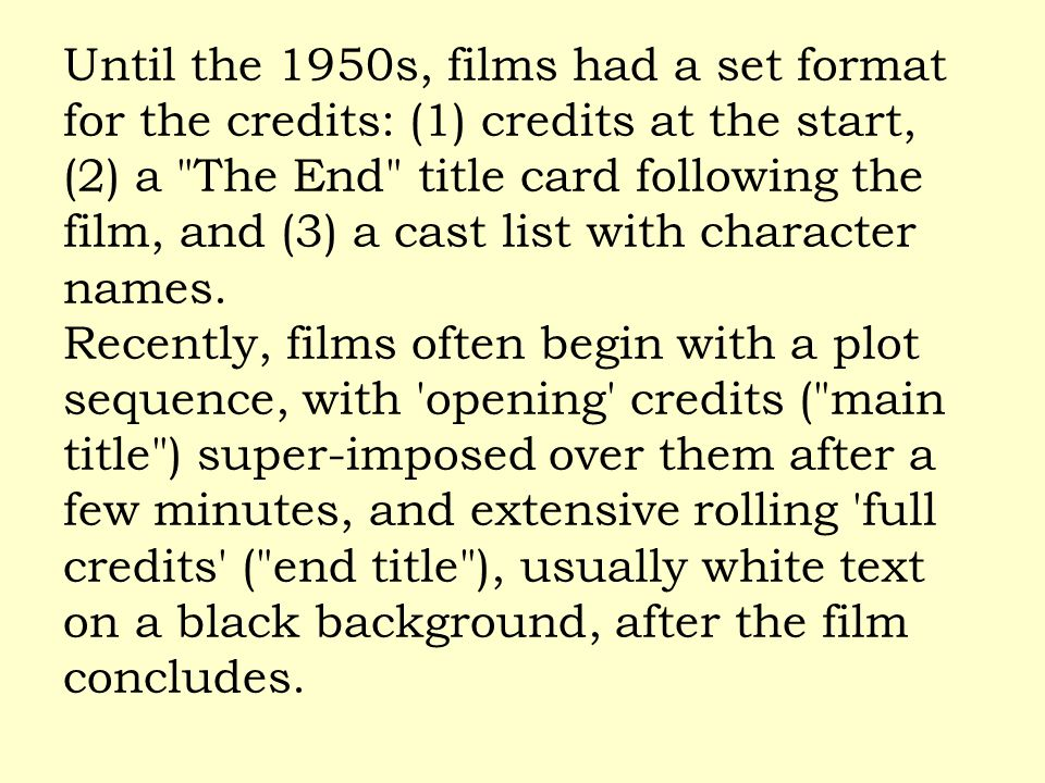 Until the 1950s, films had a set format for the credits: (1) credits at the start, (2) a