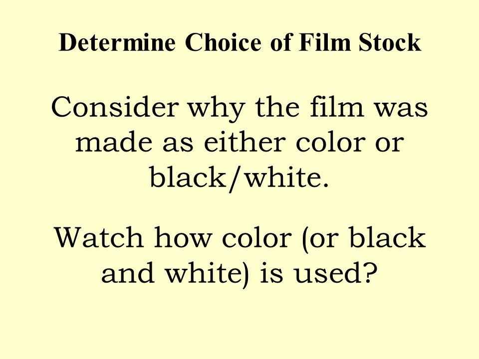 Determine Choice of Film Stock Consider why the film was made as either color or black/white. Watch how color (or black and white) is used?