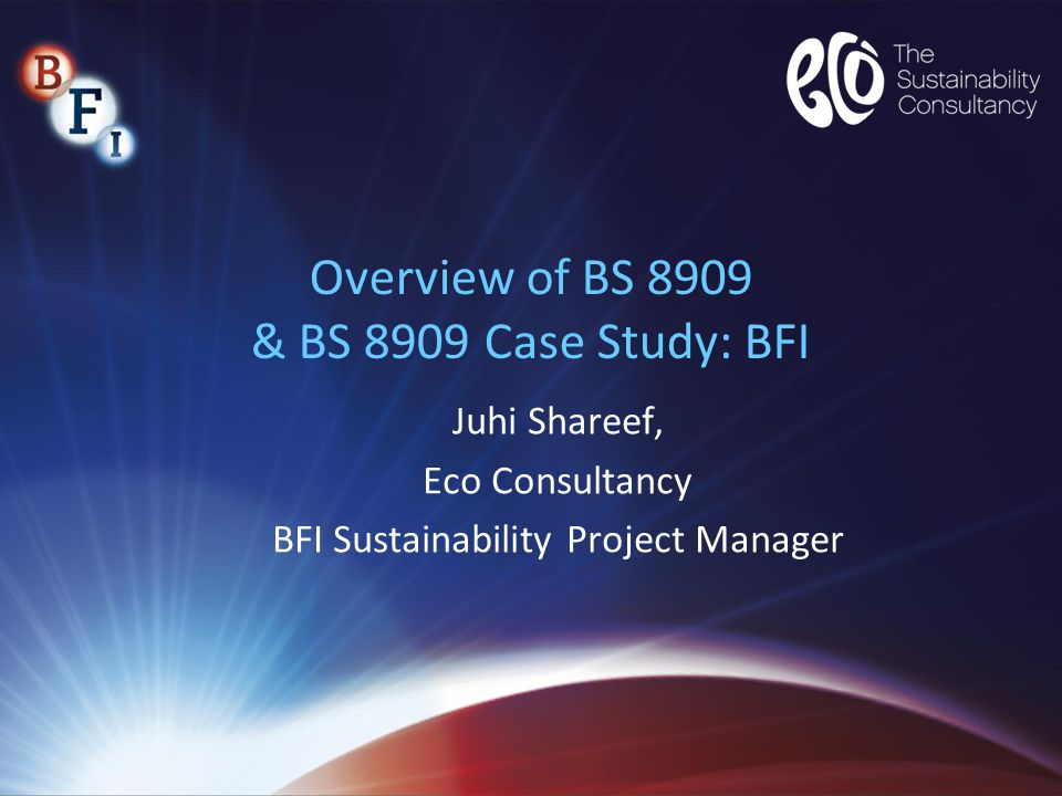 Overview of BS 8909 & BS 8909 Case Study: BFI Juhi Shareef, Eco Consultancy BFI Sustainability Project Manager