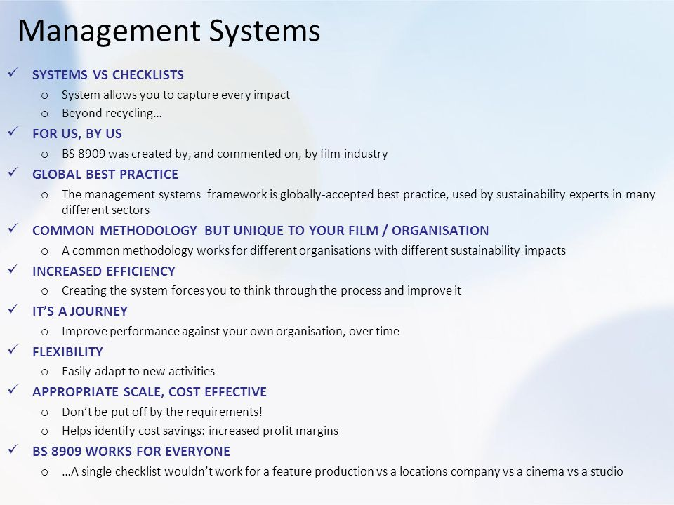 Management Systems SYSTEMS VS CHECKLISTS o System allows you to capture every impact o Beyond recycling… FOR US, BY US o BS 8909 was created by, and commented on, by film industry GLOBAL BEST PRACTICE o The management systems framework is globally-accepted best practice, used by sustainability experts in many different sectors COMMON METHODOLOGY BUT UNIQUE TO YOUR FILM / ORGANISATION o A common methodology works for different organisations with different sustainability impacts INCREASED EFFICIENCY o Creating the system forces you to think through the process and improve it ITS A JOURNEY o Improve performance against your own organisation, over time FLEXIBILITY o Easily adapt to new activities APPROPRIATE SCALE, COST EFFECTIVE o Dont be put off by the requirements.