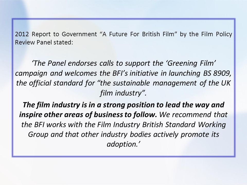 2012 Report to Government A Future For British Film by the Film Policy Review Panel stated: The Panel endorses calls to support the Greening Film campaign and welcomes the BFIs initiative in launching BS 8909, the official standard for the sustainable management of the UK film industry.