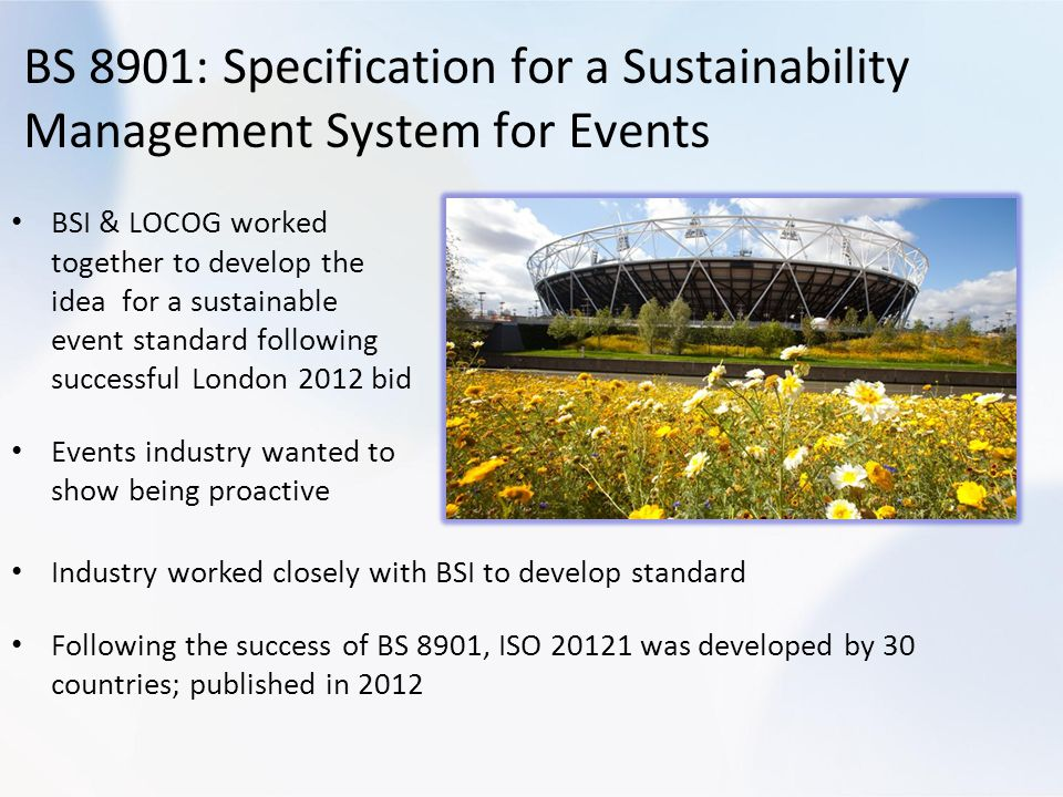 BS 8901: Specification for a Sustainability Management System for Events BSI & LOCOG worked together to develop the idea for a sustainable event standard following successful London 2012 bid Events industry wanted to show being proactive Industry worked closely with BSI to develop standard Following the success of BS 8901, ISO 20121 was developed by 30 countries; published in 2012