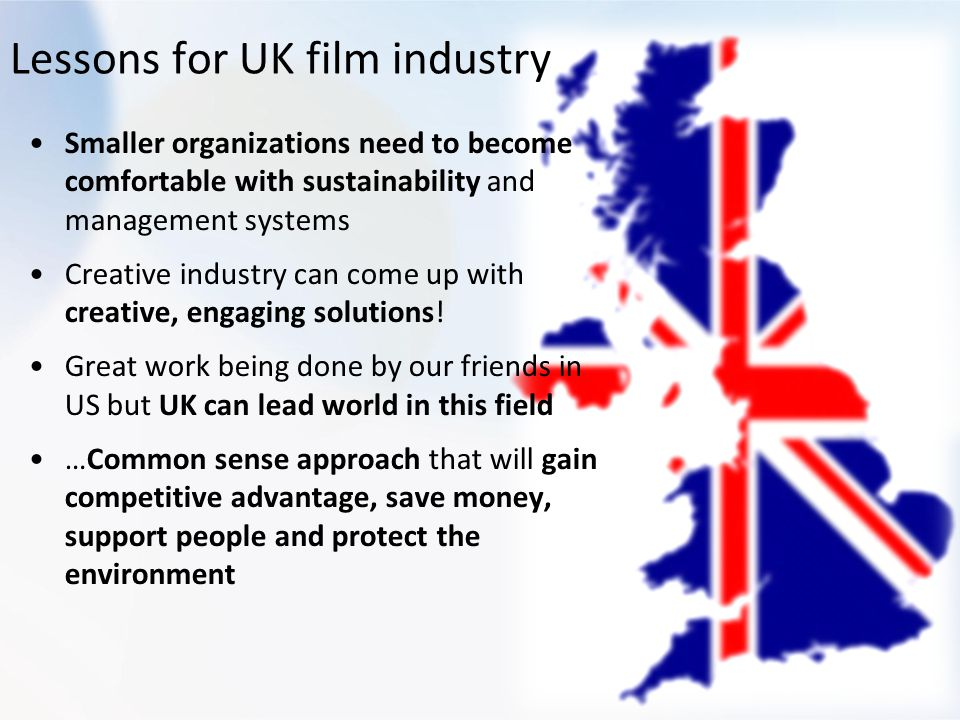 Lessons for UK film industry Smaller organizations need to become comfortable with sustainability and management systems Creative industry can come up with creative, engaging solutions.