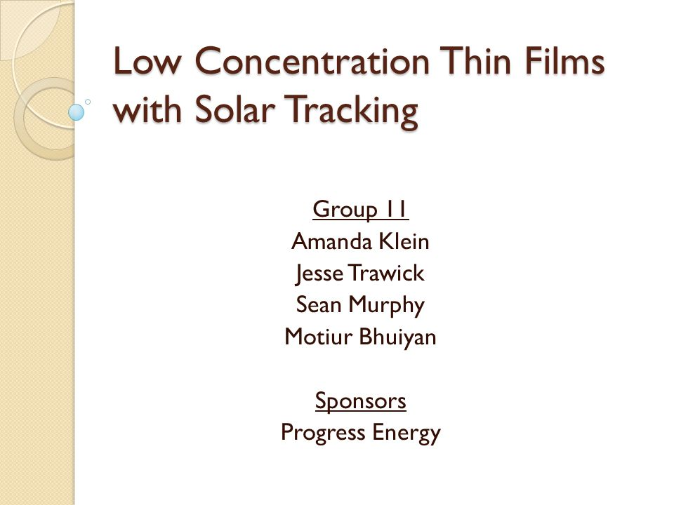 Low Concentration Thin Films with Solar Tracking Group 11 Amanda Klein Jesse Trawick Sean Murphy Motiur Bhuiyan Sponsors Progress Energy