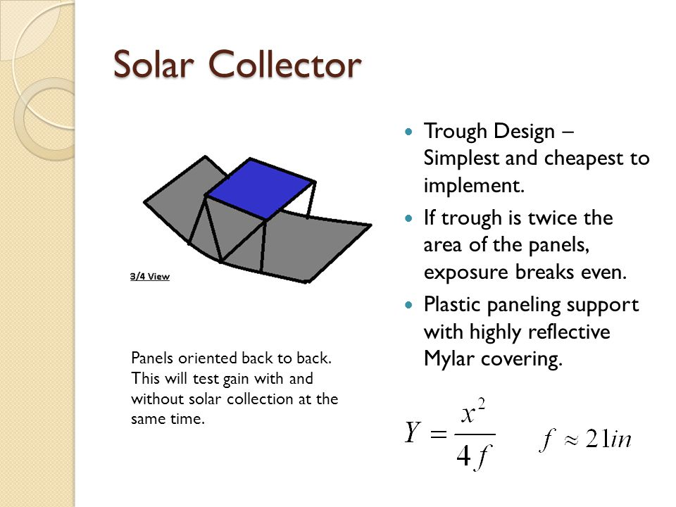 Solar Collector Trough Design – Simplest and cheapest to implement. If trough is twice the area of the panels, exposure breaks even. Plastic paneling