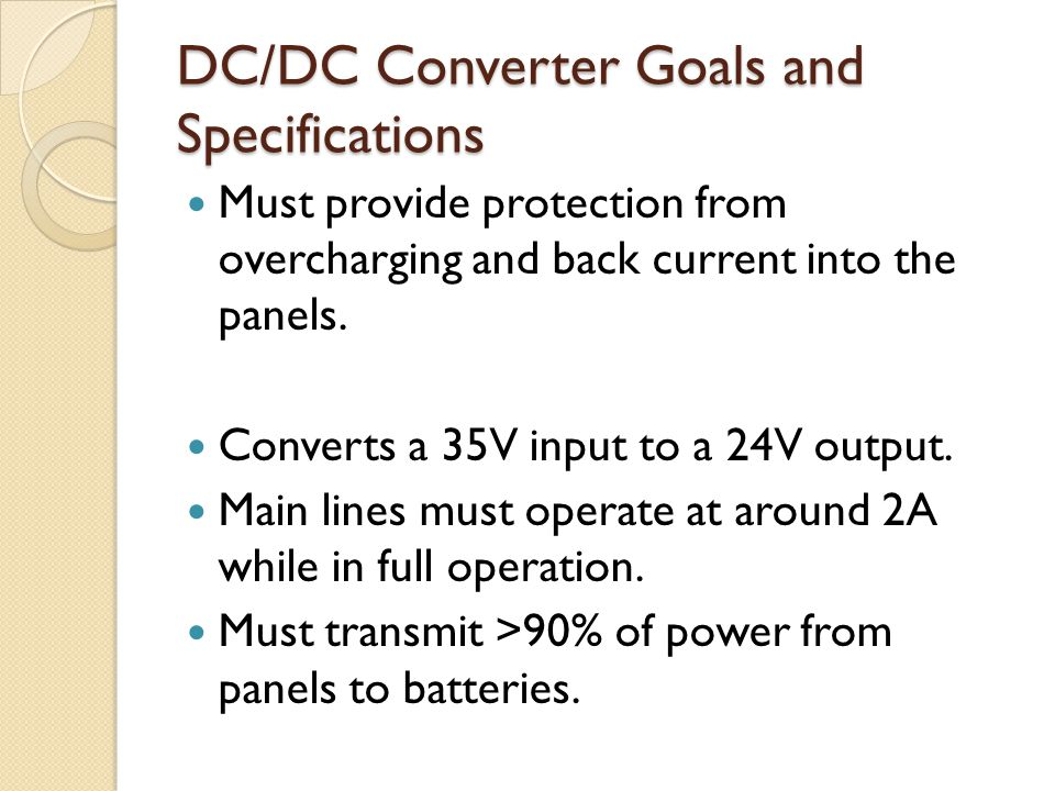 DC/DC Converter Goals and Specifications Must provide protection from overcharging and back current into the panels. Converts a 35V input to a 24V out