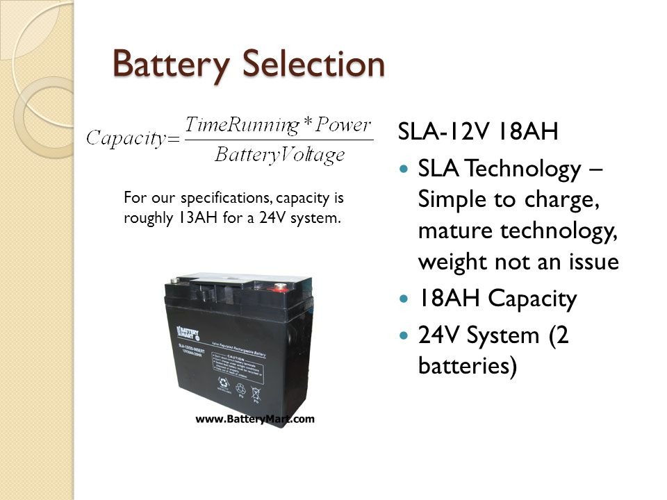 Battery Selection SLA-12V 18AH SLA Technology – Simple to charge, mature technology, weight not an issue 18AH Capacity 24V System (2 batteries) For our specifications, capacity is roughly 13AH for a 24V system.