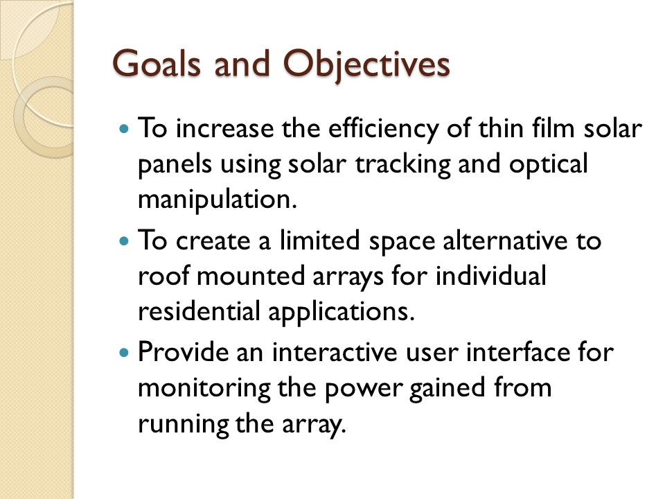 Goals and Objectives To increase the efficiency of thin film solar panels using solar tracking and optical manipulation.