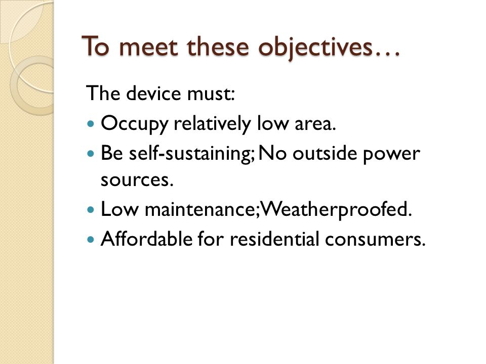 To meet these objectives… The device must: Occupy relatively low area. Be self-sustaining; No outside power sources. Low maintenance; Weatherproofed.