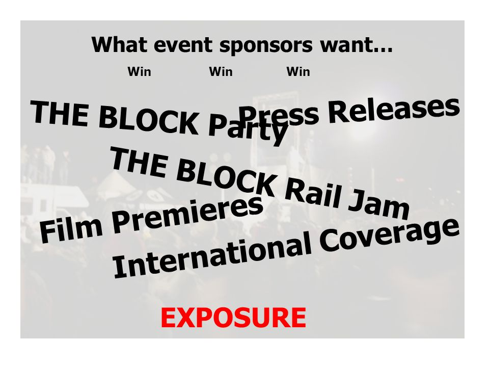 What event sponsors want… Win EXPOSURE Film Premieres THE BLOCK Rail Jam International Coverage THE BLOCK Party Press Releases Win