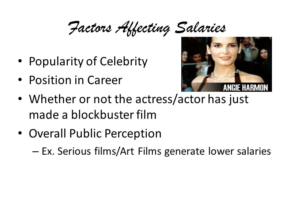 Factors Affecting Salaries Popularity of Celebrity Position in Career Whether or not the actress/actor has just made a blockbuster film Overall Public Perception – Ex.