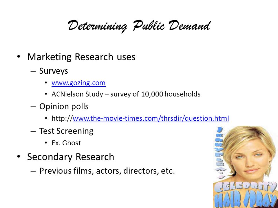 Determining Public Demand Marketing Research uses – Surveys www.gozing.com ACNielson Study – survey of 10,000 households – Opinion polls http://www.the-movie-times.com/thrsdir/question.htmlwww.the-movie-times.com/thrsdir/question.html – Test Screening Ex.
