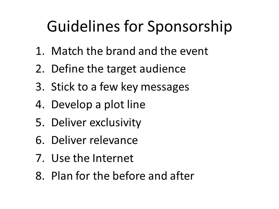 Guidelines for Sponsorship 1.Match the brand and the event 2.Define the target audience 3.Stick to a few key messages 4.Develop a plot line 5.Deliver exclusivity 6.Deliver relevance 7.Use the Internet 8.Plan for the before and after