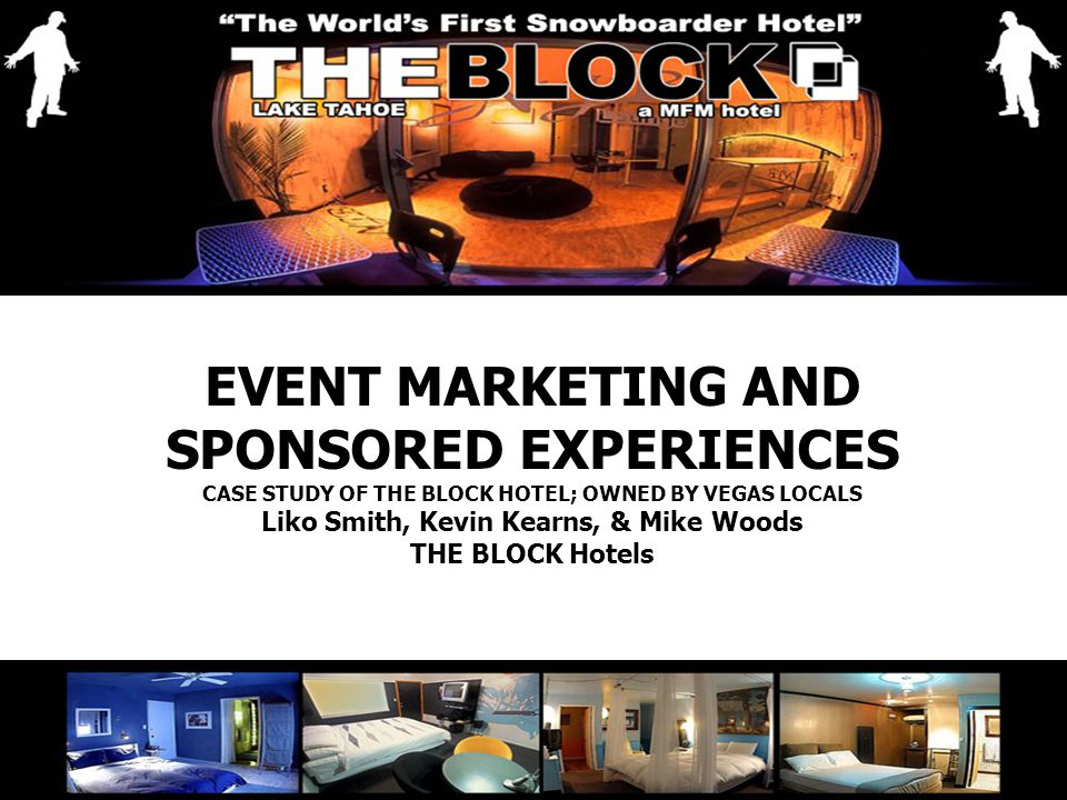 EVENT MARKETING AND SPONSORED EXPERIENCES CASE STUDY OF THE BLOCK HOTEL; OWNED BY VEGAS LOCALS Liko Smith, Kevin Kearns, & Mike Woods THE BLOCK Hotels