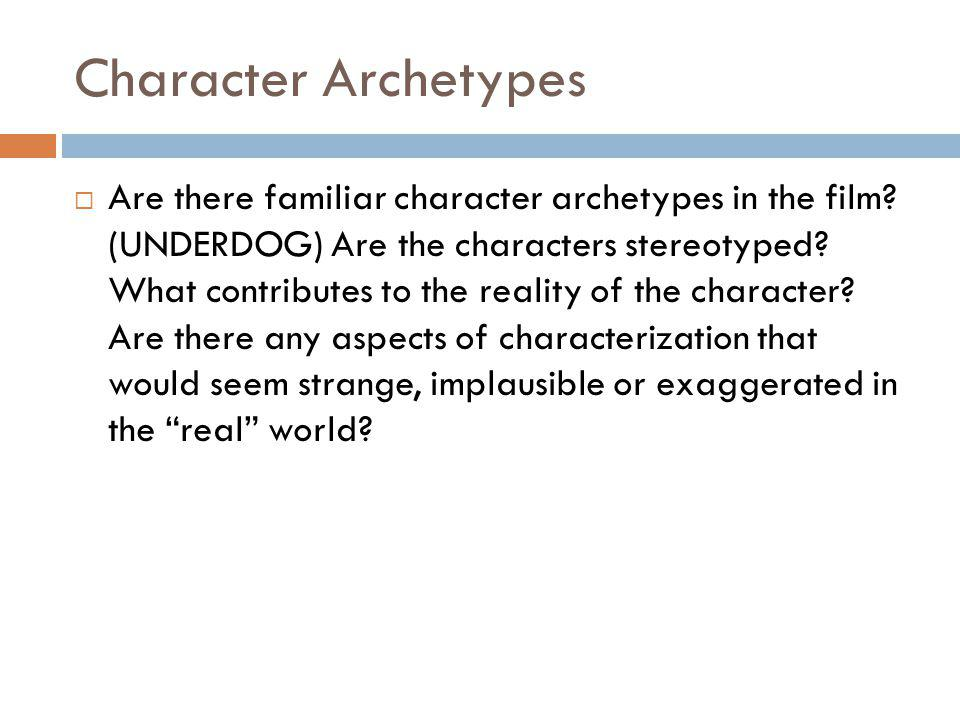 Character Archetypes Are there familiar character archetypes in the film? (UNDERDOG) Are the characters stereotyped? What contributes to the reality o