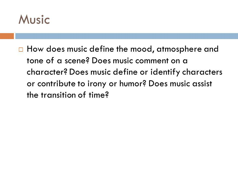 Music How does music define the mood, atmosphere and tone of a scene? Does music comment on a character? Does music define or identify characters or c
