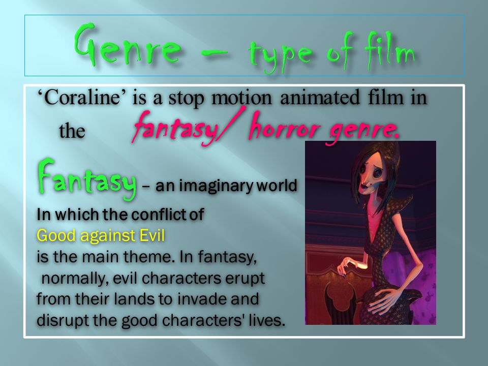 Coraline is a stop motion animated film in the fantasy/ horror genre.
