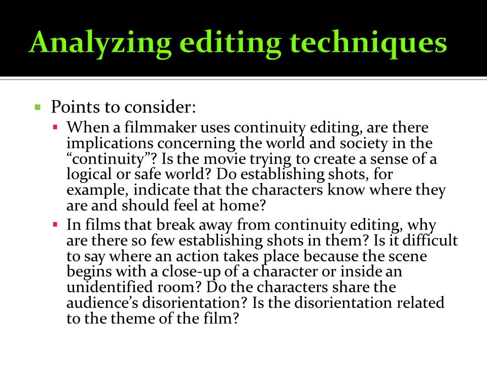 Points to consider: When a filmmaker uses continuity editing, are there implications concerning the world and society in the continuity? Is the movie