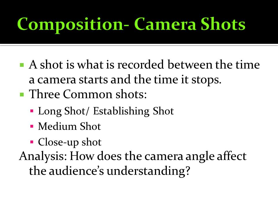 A shot is what is recorded between the time a camera starts and the time it stops. Three Common shots: Long Shot/ Establishing Shot Medium Shot Close-