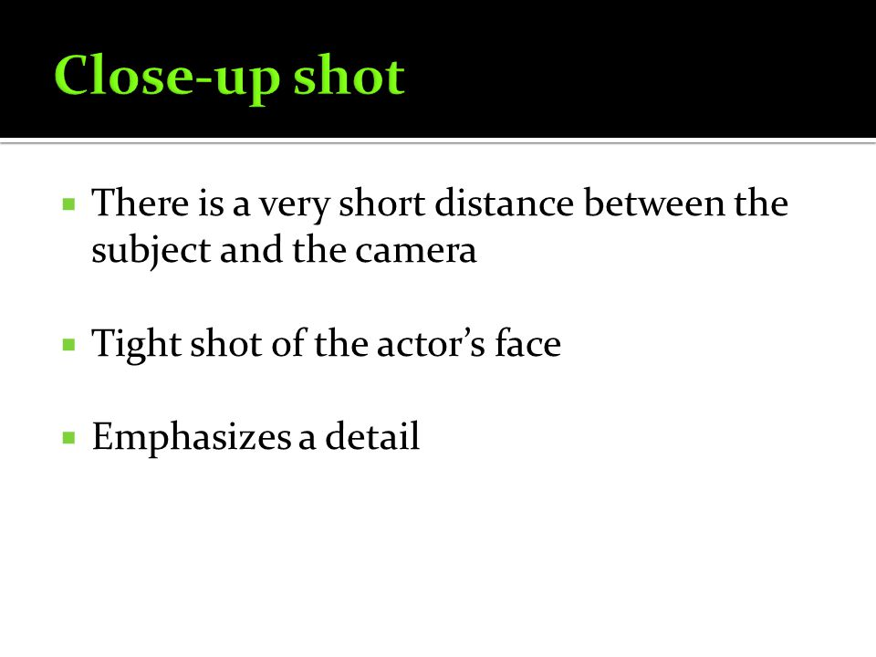 There is a very short distance between the subject and the camera Tight shot of the actors face Emphasizes a detail