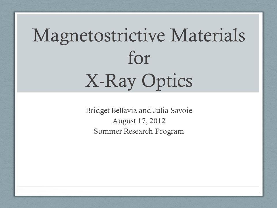 Magnetostrictive Materials for X-Ray Optics Bridget Bellavia and Julia Savoie August 17, 2012 Summer Research Program