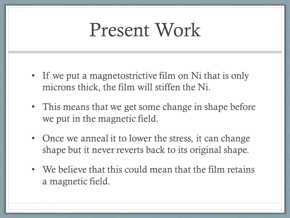Present Work If we put a magnetostrictive film on Ni that is only microns thick, the film will stiffen the Ni. This means that we get some change in s