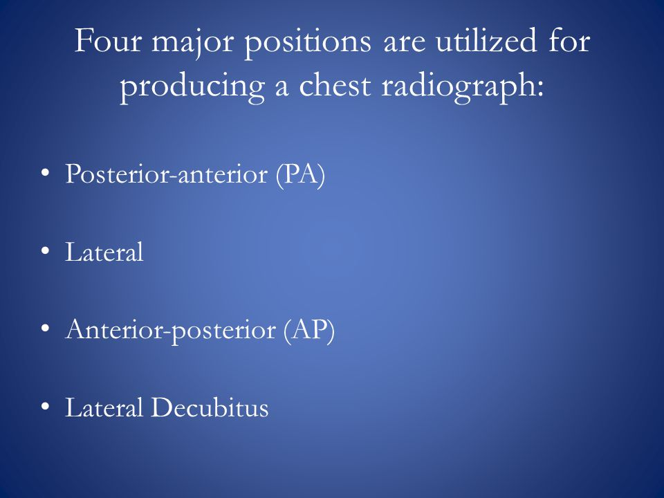 Four major positions are utilized for producing a chest radiograph: Posterior-anterior (PA) Lateral Anterior-posterior (AP) Lateral Decubitus