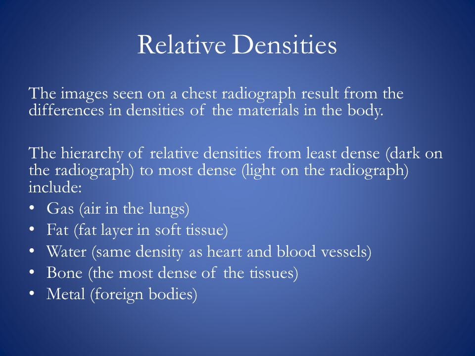 Relative Densities The images seen on a chest radiograph result from the differences in densities of the materials in the body.
