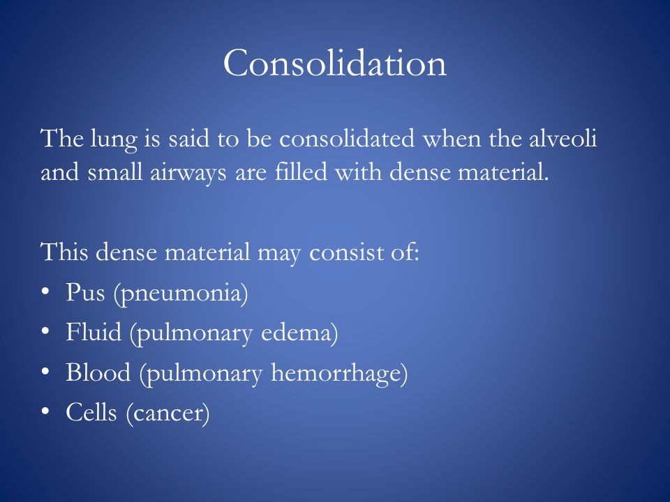Consolidation The lung is said to be consolidated when the alveoli and small airways are filled with dense material.