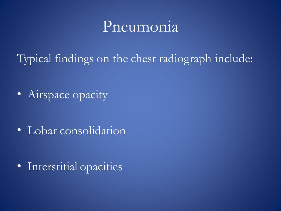 Pneumonia Typical findings on the chest radiograph include: Airspace opacity Lobar consolidation Interstitial opacities