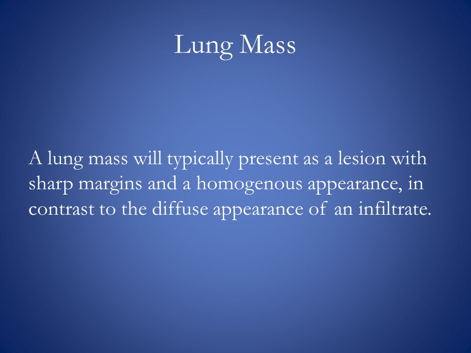 Lung Mass A lung mass will typically present as a lesion with sharp margins and a homogenous appearance, in contrast to the diffuse appearance of an infiltrate.