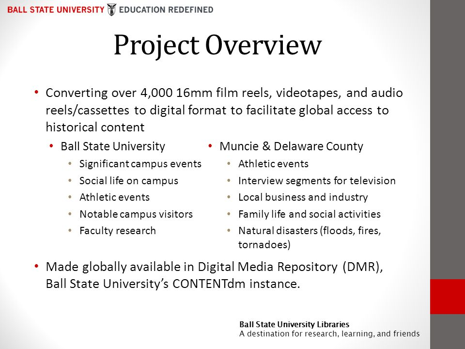 Project Overview Converting over 4,000 16mm film reels, videotapes, and audio reels/cassettes to digital format to facilitate global access to historical content Ball State University Significant campus events Social life on campus Athletic events Notable campus visitors Faculty research Made globally available in Digital Media Repository (DMR), Ball State Universitys CONTENTdm instance.