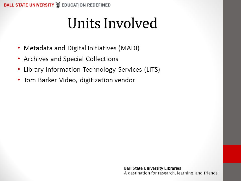 Units Involved Metadata and Digital Initiatives (MADI) Archives and Special Collections Library Information Technology Services (LITS) Tom Barker Video, digitization vendor Ball State University Libraries A destination for research, learning, and friends