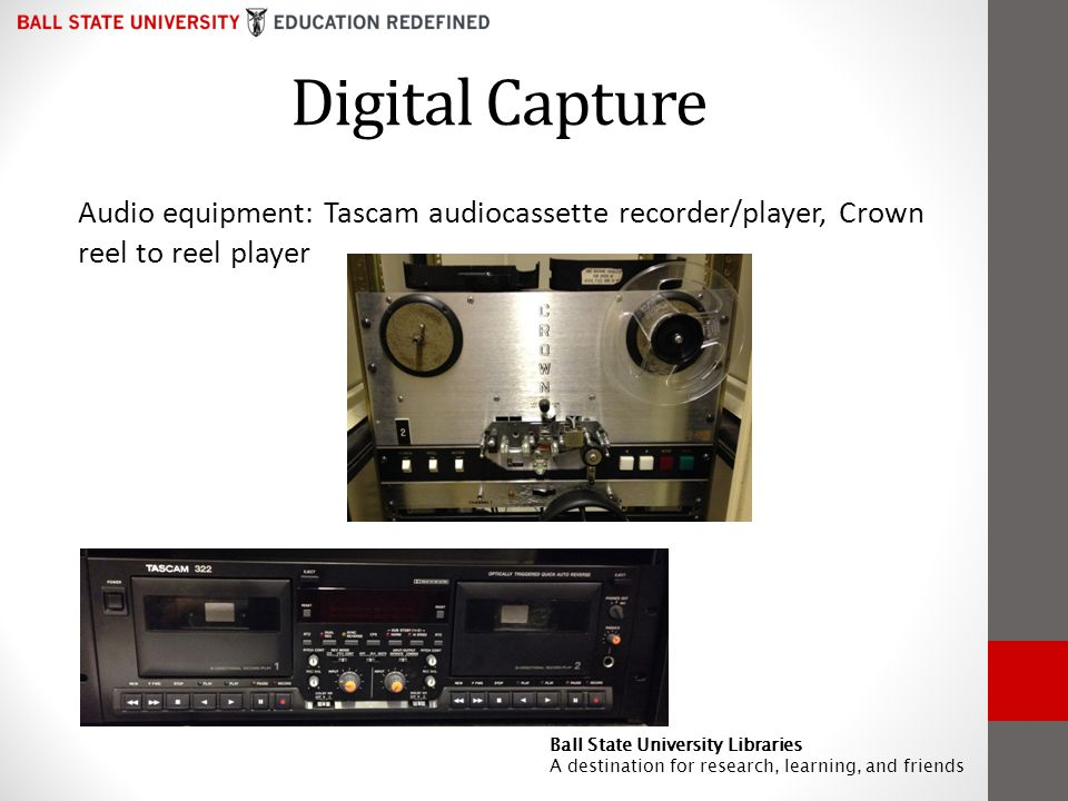 Digital Capture Audio equipment: Tascam audiocassette recorder/player, Crown reel to reel player Ball State University Libraries A destination for research, learning, and friends