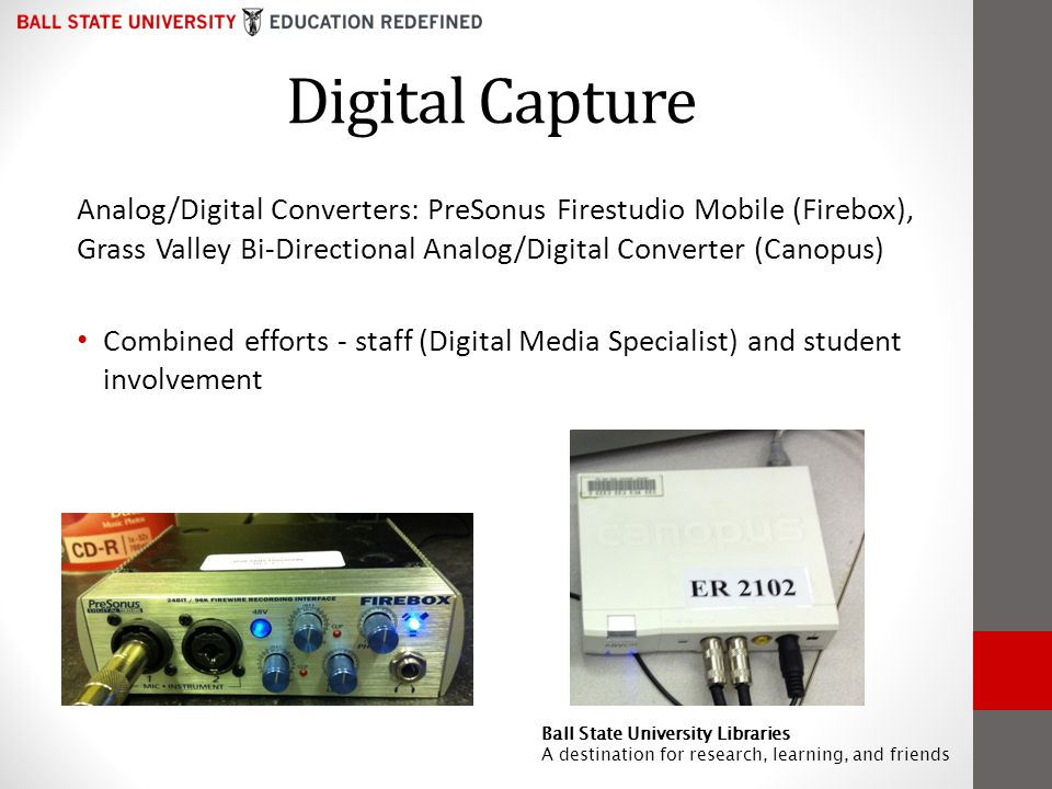 Digital Capture Analog/Digital Converters: PreSonus Firestudio Mobile (Firebox), Grass Valley Bi-Directional Analog/Digital Converter (Canopus) Combined efforts - staff (Digital Media Specialist) and student involvement Ball State University Libraries A destination for research, learning, and friends