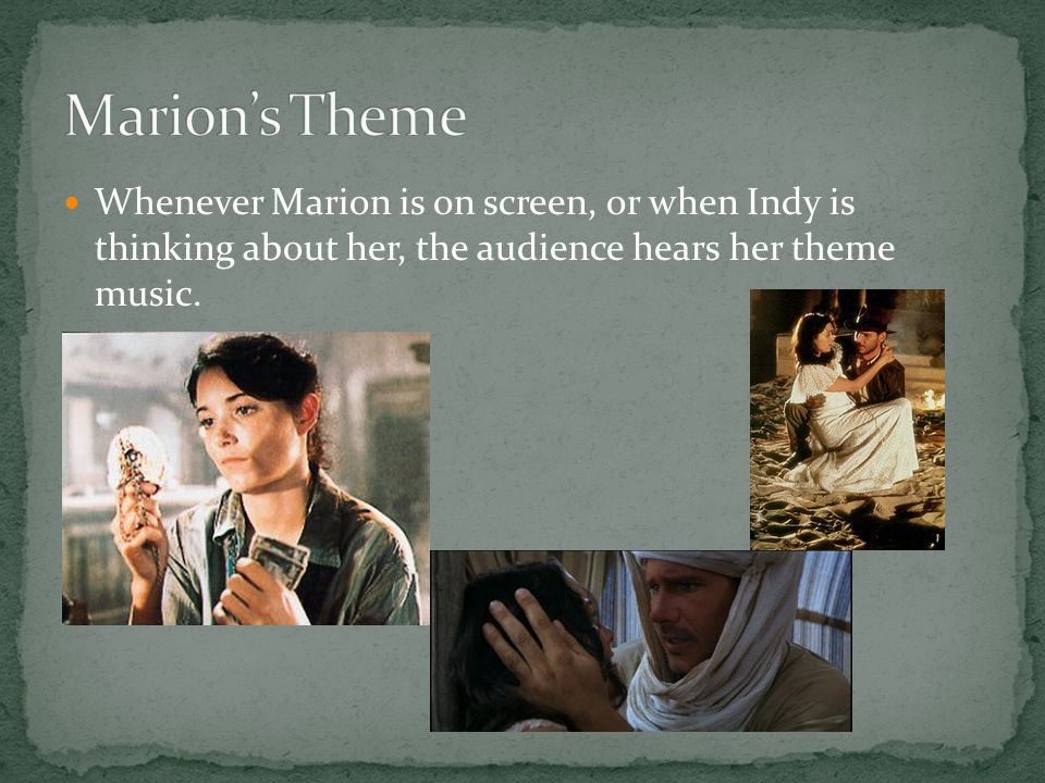 Whenever Marion is on screen, or when Indy is thinking about her, the audience hears her theme music.