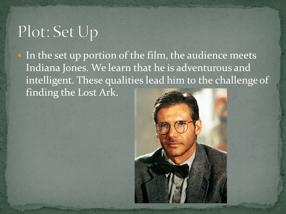 In the set up portion of the film, the audience meets Indiana Jones. We learn that he is adventurous and intelligent. These qualities lead him to the