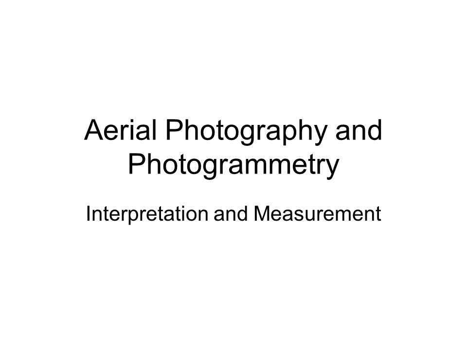 Aerial Photography and Photogrammetry Interpretation and Measurement