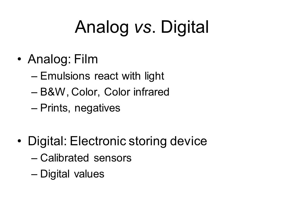 Analog vs. Digital Analog: Film –Emulsions react with light –B&W, Color, Color infrared –Prints, negatives Digital: Electronic storing device –Calibra