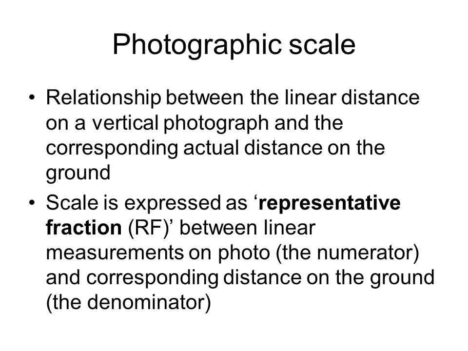Photographic scale Relationship between the linear distance on a vertical photograph and the corresponding actual distance on the ground Scale is expr