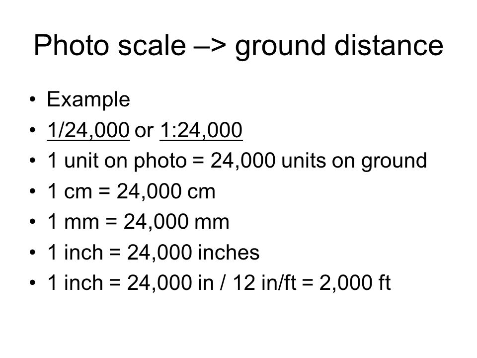 Photo scale –> ground distance Example 1/24,000 or 1:24,000 1 unit on photo = 24,000 units on ground 1 cm = 24,000 cm 1 mm = 24,000 mm 1 inch = 24,000