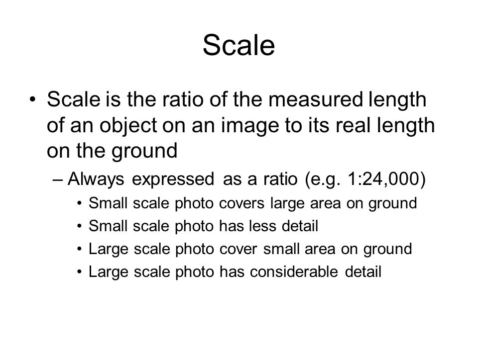 Scale Scale is the ratio of the measured length of an object on an image to its real length on the ground –Always expressed as a ratio (e.g. 1:24,000)