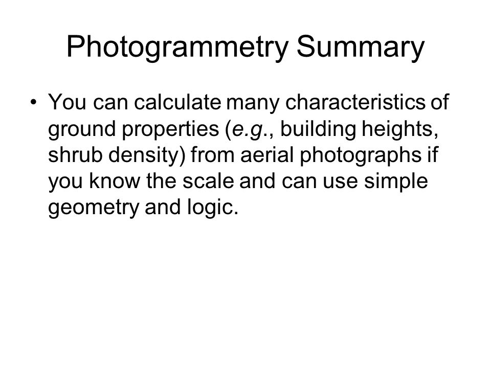 Photogrammetry Summary You can calculate many characteristics of ground properties (e.g., building heights, shrub density) from aerial photographs if